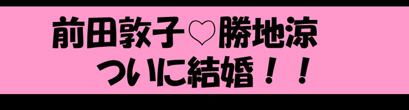 【速報】前田敦子さん&勝地涼さんが結婚!!