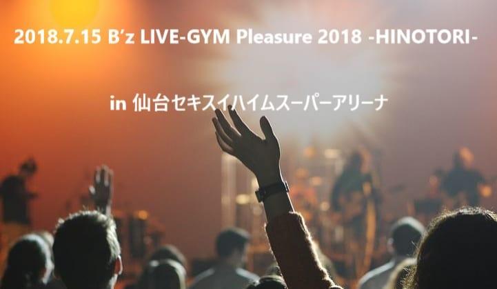 B'z LIVE-GYM Pleasure 2018 -HINOTORI- 7/15 宮城 セキスイハイムスーパーアリーナ参戦!!