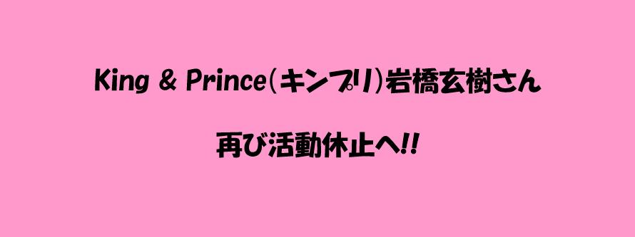King & Prince(キンプリ)岩橋玄樹さん 再び活動休止!!