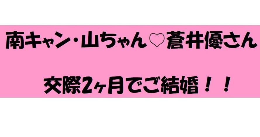 南キャン・山ちゃん&蒼井優さん 交際2ヶ月で電撃結婚!!